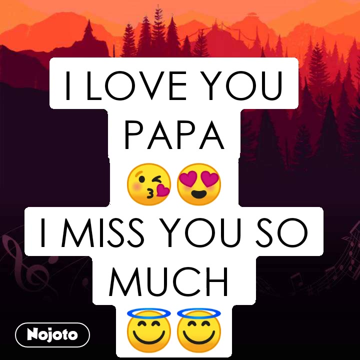 I LOVE YOU PAPA 😘😍 I MISS YOU SO MUCH  😇😇
