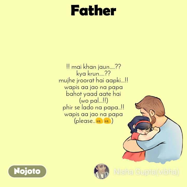 Father  !! mai khan jaun....??  kya krun....?? mujhe jroorat hai aapki...!! wapis aa jao na papa bahot yaad aate hai (wo pal...!!) phir se lado na papa..!! wapis aa jao na papa (please..😖😖)