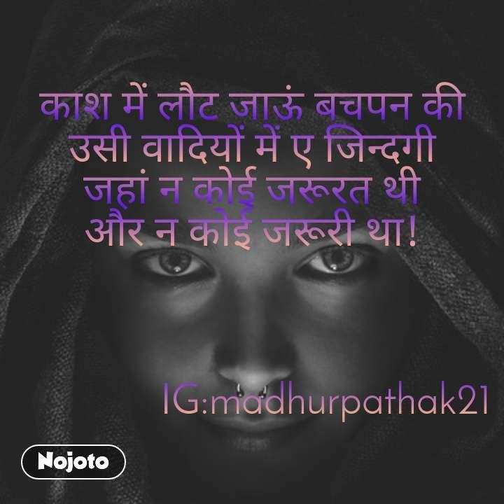काश में लौट जाऊं बचपन की उसी वादियों में ए जिन्दगी जहां न कोई जरूरत थी और न कोई जरूरी था!                  IG:madhurpathak21