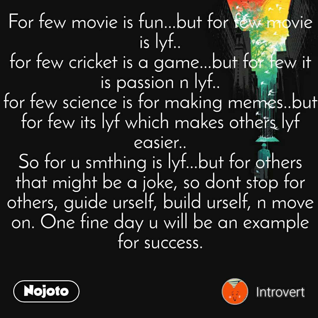 For few movie is fun...but for few movie is lyf.. for few cricket is a game...but for few it is passion n lyf.. for few science is for making memes..but for few its lyf which makes others lyf easier.. So for u smthing is lyf...but for others that might be a joke, so dont stop for others, guide urself, build urself, n move on. One fine day u will be an example for success.