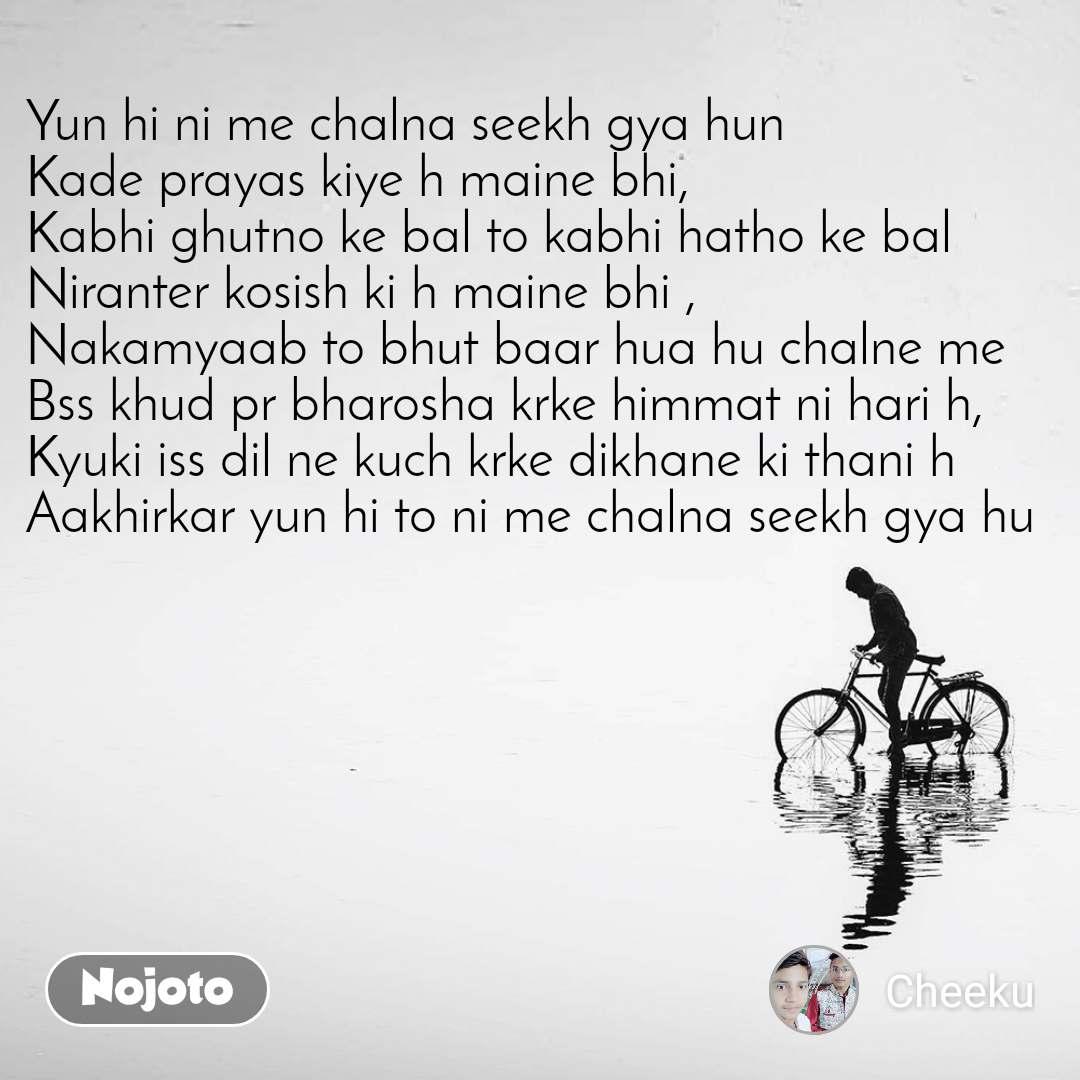 Yun hi ni me chalna seekh gya hun Kade prayas kiye h maine bhi, Kabhi ghutno ke bal to kabhi hatho ke bal  Niranter kosish ki h maine bhi , Nakamyaab to bhut baar hua hu chalne me Bss khud pr bharosha krke himmat ni hari h, Kyuki iss dil ne kuch krke dikhane ki thani h Aakhirkar yun hi to ni me chalna seekh gya hu