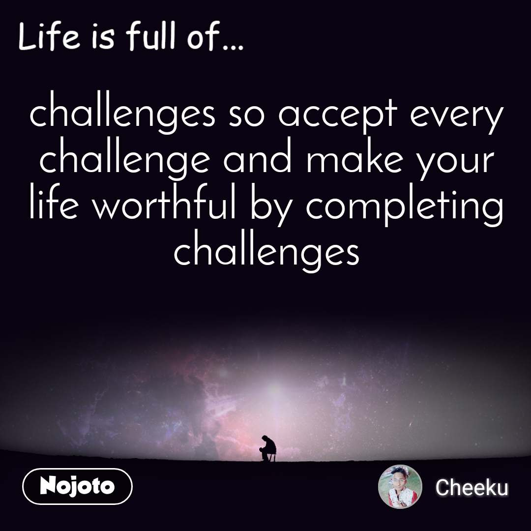 Life is full of challenges so accept every challenge and make your life worthful by completing challenges