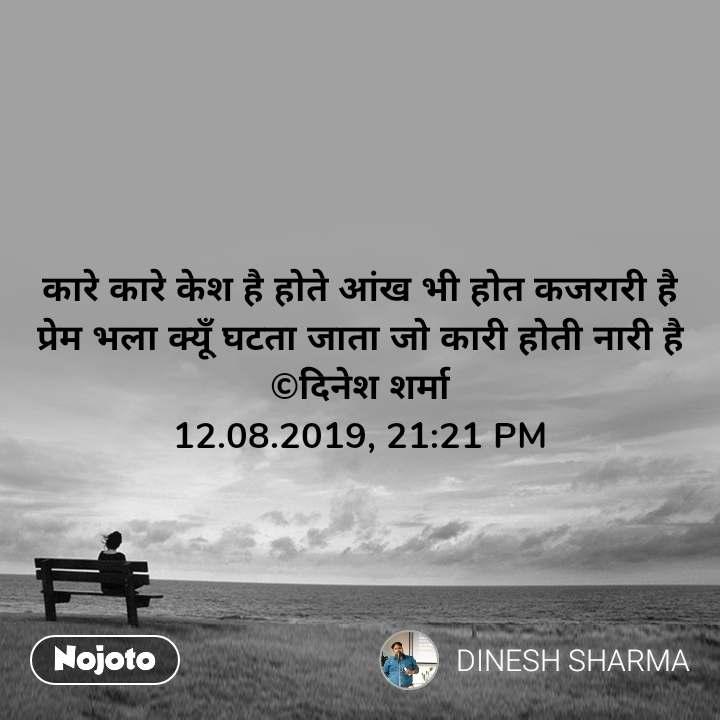 कारे कारे केश है होते आंख भी होत कजरारी है प्रेम भला क्यूँ घटता जाता जो कारी होती नारी है ©दिनेश शर्मा 12.08.2019, 21:21 PM