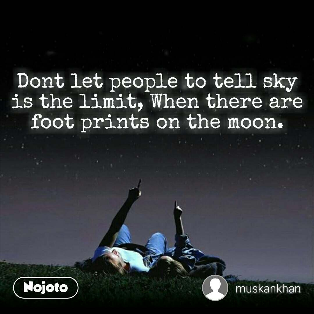 Dont let people to tell sky is the limit, When there are foot prints on the moon.
