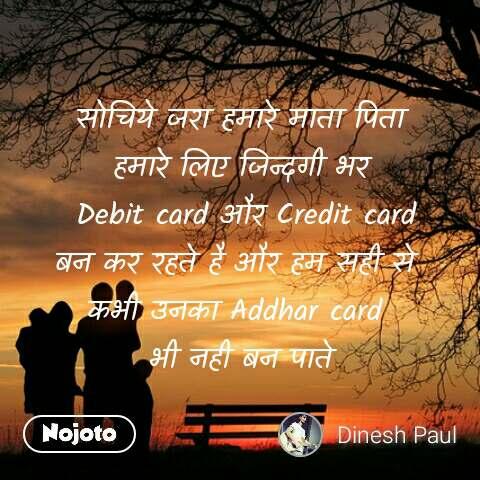 सोचिये जरा हमारे माता पिता हमारे लिए जिन्दगी भर  Debit card और Credit card बन कर रहते है और हम सही से  कभी उनका Addhar card  भी नही बन पाते