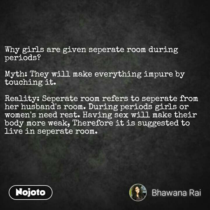 Why girls are given seperate room during periods?  Myth: They will make everything impure by touching it.  Reality: Seperate room refers to seperate from her husband's room. During periods girls or women's need rest. Having sex will make their body more weak, Therefore it is suggested to live in seperate room.