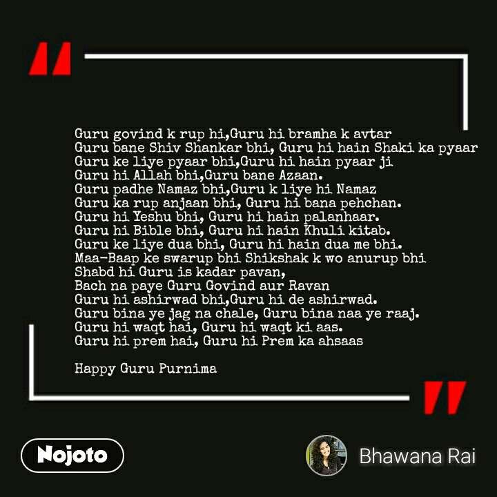 Guru govind k rup hi,Guru hi bramha k avtar Guru bane Shiv Shankar bhi, Guru hi hain Shaki ka pyaar Guru ke liye pyaar bhi,Guru hi hain pyaar ji Guru hi Allah bhi,Guru bane Azaan. Guru padhe Namaz bhi,Guru k liye hi Namaz  Guru ka rup anjaan bhi, Guru hi bana pehchan.  Guru hi Yeshu bhi, Guru hi hain palanhaar. Guru hi Bible bhi, Guru hi hain Khuli kitab. Guru ke liye dua bhi, Guru hi hain dua me bhi.    Maa-Baap ke swarup bhi Shikshak k wo anurup bhi Shabd hi Guru is kadar pavan, Bach na paye Guru Govind aur Ravan Guru hi ashirwad bhi,Guru hi de ashirwad. Guru bina ye jag na chale, Guru bina naa ye raaj. Guru hi waqt hai, Guru hi waqt ki aas. Guru hi prem hai, Guru hi Prem ka ahsaas  Happy Guru Purnima