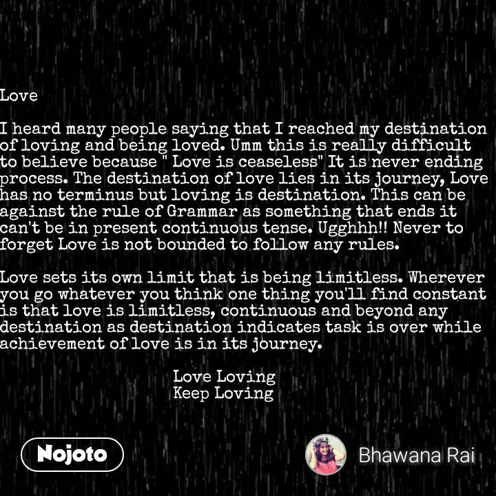 "Love  I heard many people saying that I reached my destination of loving and being loved. Umm this is really difficult to believe because "" Love is ceaseless"" It is never ending process. The destination of love lies in its journey, Love has no terminus but loving is destination. This can be against the rule of Grammar as something that ends it can't be in present continuous tense. Ugghhh!! Never to forget Love is not bounded to follow any rules.   Love sets its own limit that is being limitless. Wherever you go whatever you think one thing you'll find constant is that love is limitless, continuous and beyond any destination as destination indicates task is over while achievement of love is in its journey.                                      Love Loving                                     Keep Loving #NojotoQuote"