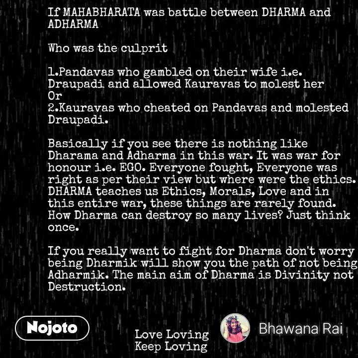 If MAHABHARATA was battle between DHARMA and ADHARMA   Who was the culprit  1.Pandavas who gambled on their wife i.e. Draupadi and allowed Kauravas to molest her Or 2.Kauravas who cheated on Pandavas and molested Draupadi.  Basically if you see there is nothing like Dharama and Adharma in this war. It was war for honour i.e. EGO. Everyone fought, Everyone was right as per their view but where were the ethics. DHARMA teaches us Ethics, Morals, Love and in this entire war, these things are rarely found. How Dharma can destroy so many lives? Just think once.   If you really want to fight for Dharma don't worry being Dharmik will show you the path of not being Adharmik. The main aim of Dharma is Divinity not Destruction.                              Love Loving                          Keep Loving #NojotoQuote