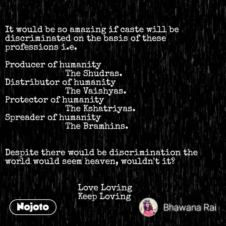 It would be so amazing if caste will be discriminated on the basis of these professions i.e.  Producer of humanity                          The Shudras. Distributor of humanity                         The Vaishyas. Protector of humanity                         The Kshatriyas. Spreader of humanity                         The Bramhins.   Despite there would be discrimination the world would seem heaven, wouldn't it?                                 Love Loving                              Keep Loving #NojotoQuote