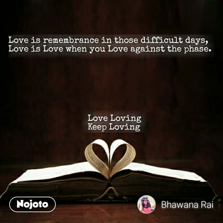 Love is remembrance in those difficult days, Love is Love when you Love against the phase.                                        Love Loving                                 Keep Loving #NojotoQuote