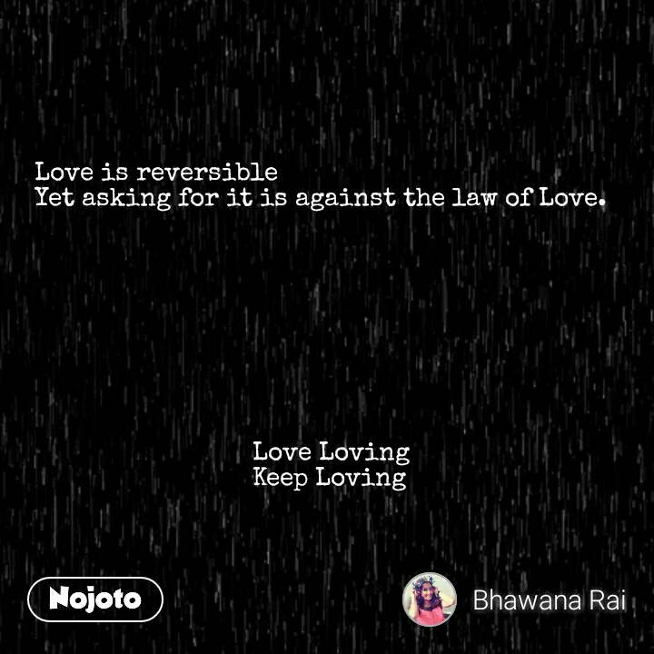 Love is reversible Yet asking for it is against the law of Love.                                                      Love Loving                               Keep Loving #NojotoQuote