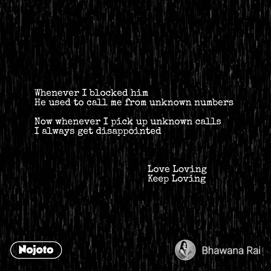 Whenever I blocked him He used to call me from unknown numbers  Now whenever I pick up unknown calls  I always get disappointed                                             Love Loving                                           Keep Loving