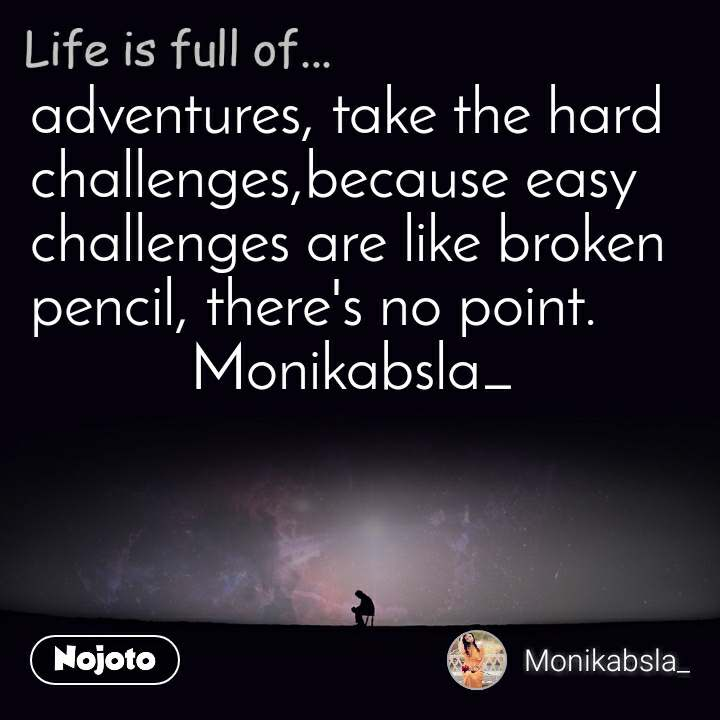 Life is full of adventures, take the hard challenges,because easy challenges are like broken pencil, there's no point.           Monikabsla_