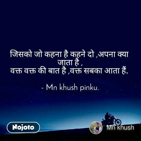 जिसको जो कहना है कहने दो ,अपना क्या  जाता है , वक्त वक्त की बात है ,वक्त सबका आता हैं.   - Mn khush pinku.