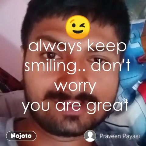 always keep smiling.. don't worry  you are great  😉