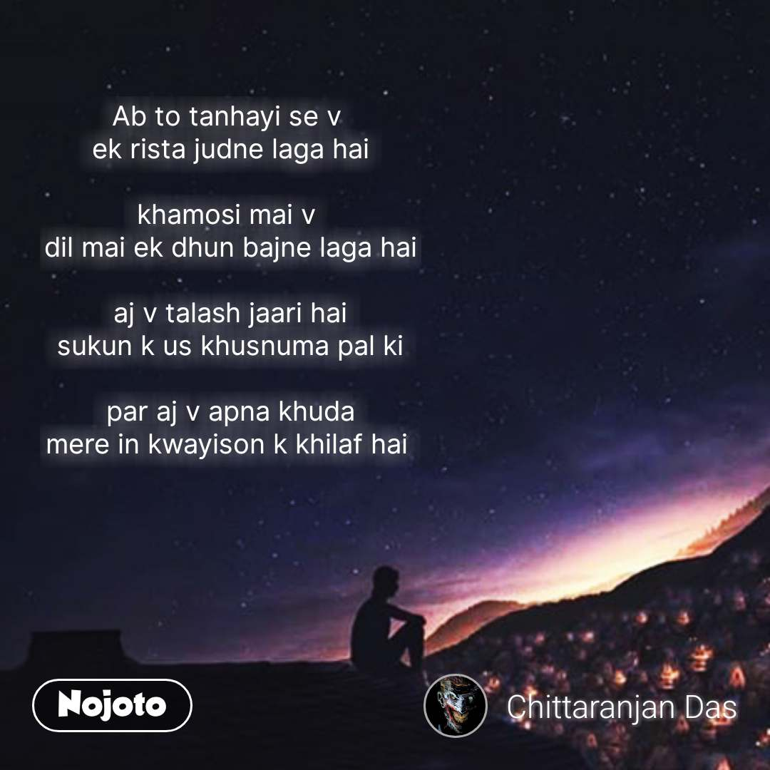 Night sms quotes messages in hindi  Ab to tanhayi se v  ek rista judne laga hai  khamosi mai v  dil mai ek dhun bajne laga hai  aj v talash jaari hai sukun k us khusnuma pal ki  par aj v apna khuda mere in kwayison k khilaf hai       #NojotoQuote