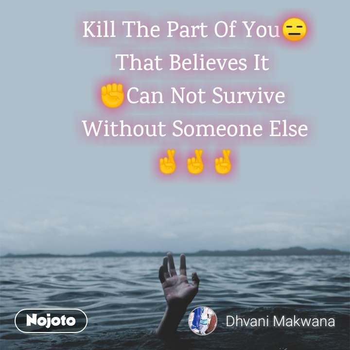 Kill The Part Of You😑 That Believes It  ✊Can Not Survive  Without Someone Else 🤞🤞🤞
