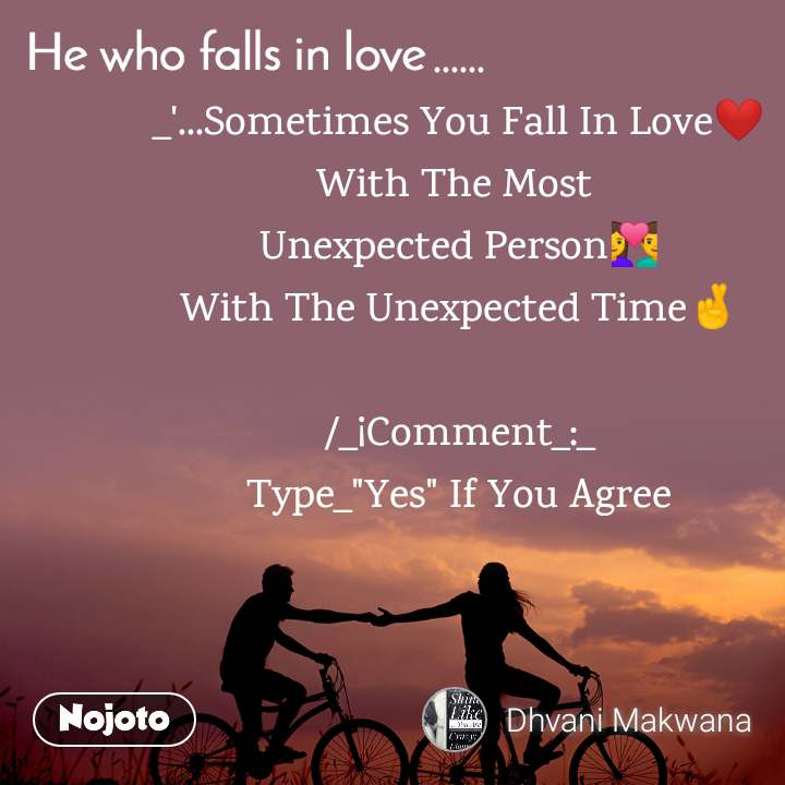 "He who Falls in love ...... _'...Sometimes You Fall In Love❤ With The Most  Unexpected Person💑 With The Unexpected Time🤞  /_¡Comment_:_ Type_""Yes"" If You Agree"