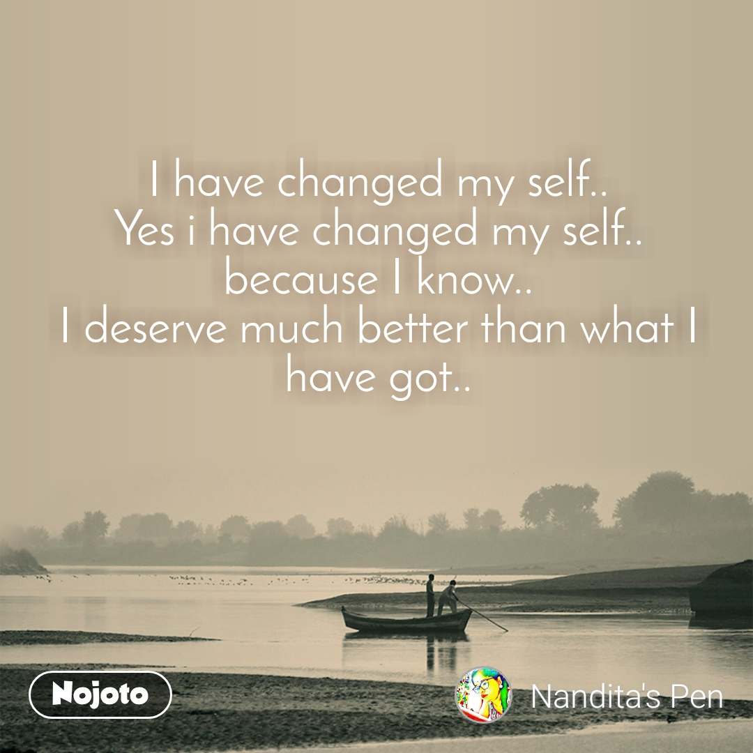 I have changed my self.. Yes i have changed my self.. because I know.. I deserve much better than what I have got..