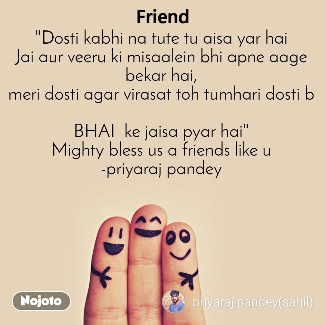 """""""Dosti kabhi na tute tu aisa yar hai Jai aur veeru ki misaalein bhi apne aage bekar hai, meri dosti agar virasat toh tumhari dosti b  BHAI  ke jaisa pyar hai"""" Mighty bless us a friends like u -priyaraj pandey"""