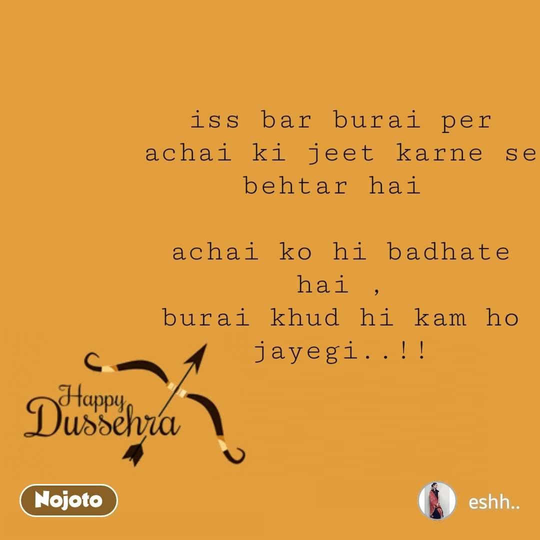 Happy Dussehra  iss bar burai per achai ki jeet karne se behtar hai   achai ko hi badhate hai , burai khud hi kam ho jayegi..!!