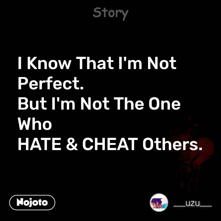 Story I Know That I'm Not Perfect.  But I'm Not The One Who  HATE & CHEAT Others.