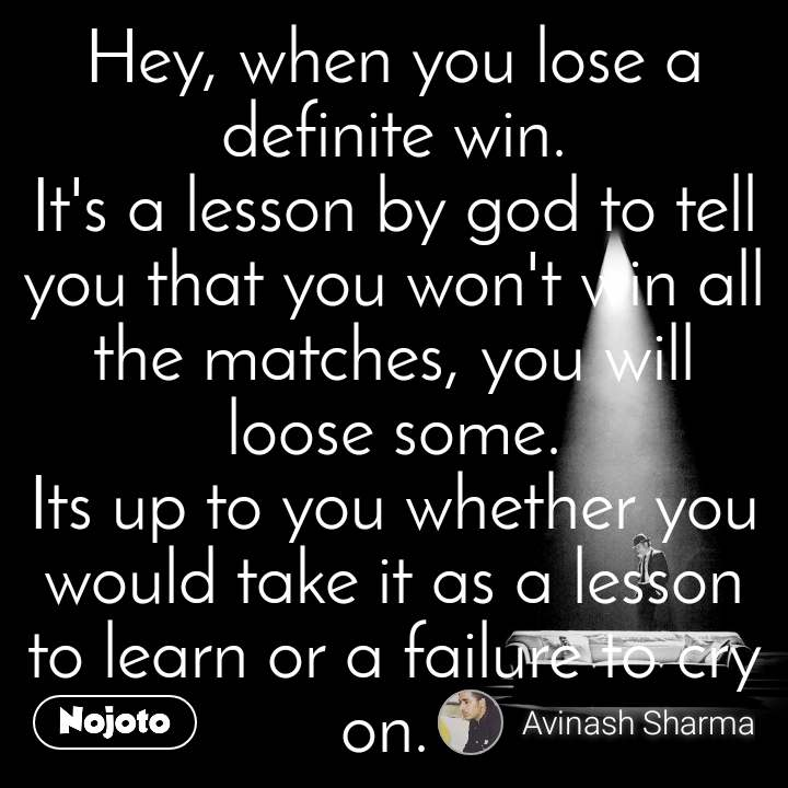 Hey, when you lose a definite win. It's a lesson by god to tell you that you won't win all the matches, you will loose some. Its up to you whether you would take it as a lesson to learn or a failure to cry on.