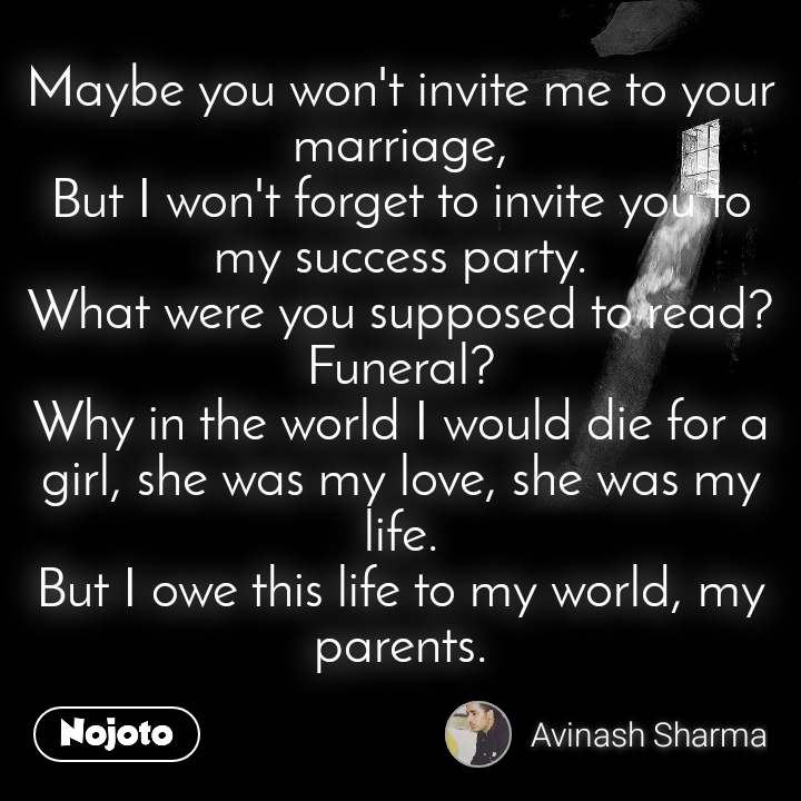 Maybe you won't invite me to your marriage, But I won't forget to invite you to my success party. What were you supposed to read? Funeral? Why in the world I would die for a girl, she was my love, she was my life. But I owe this life to my world, my parents.