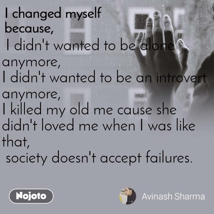 I changed myself because  I didn't wanted to be alone anymore, I didn't wanted to be an introvert anymore, I killed my old me cause she didn't loved me when I was like that,  society doesn't accept failures.