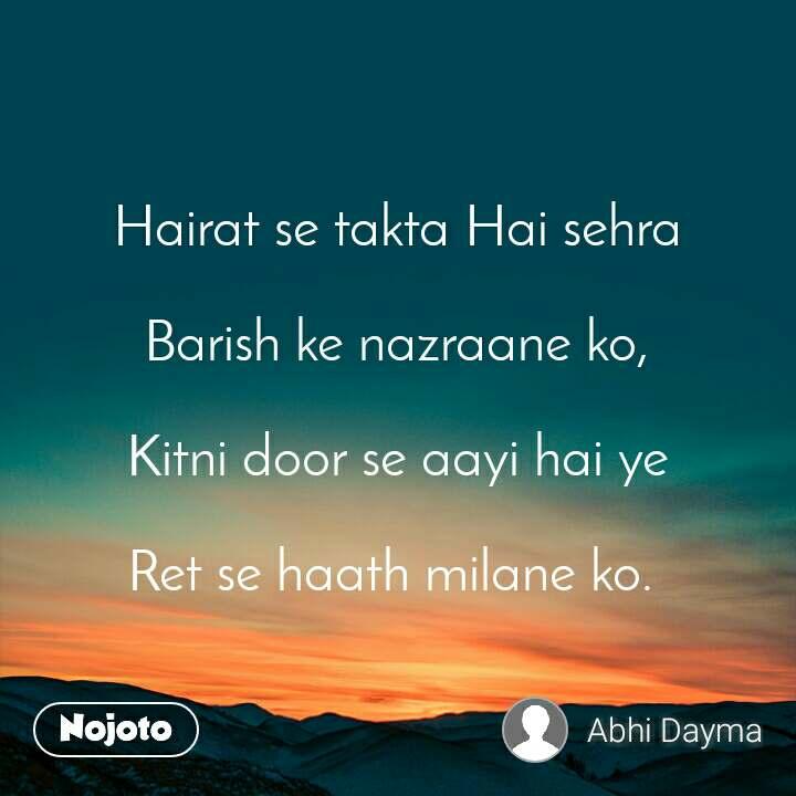 Hairat se takta Hai sehra  Barish ke nazraane ko,  Kitni door se aayi hai ye  Ret se haath milane ko.