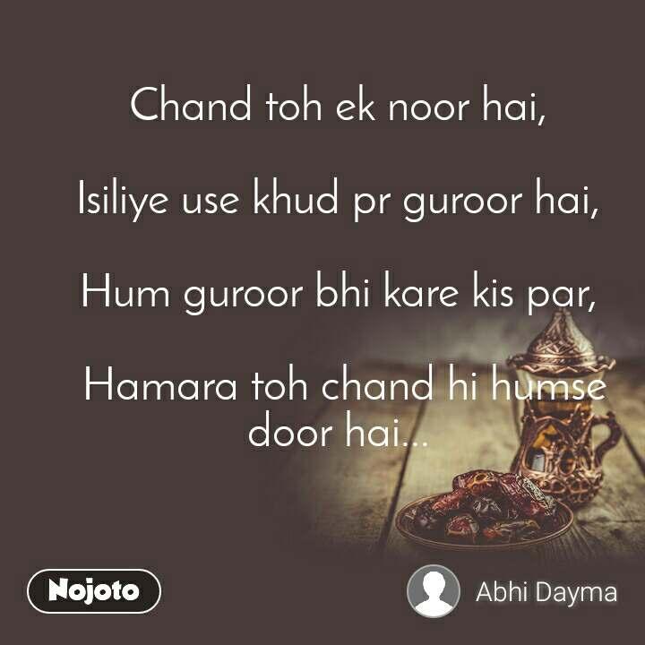 Chand toh ek noor hai,   Isiliye use khud pr guroor hai,   Hum guroor bhi kare kis par,   Hamara toh chand hi humse door hai...