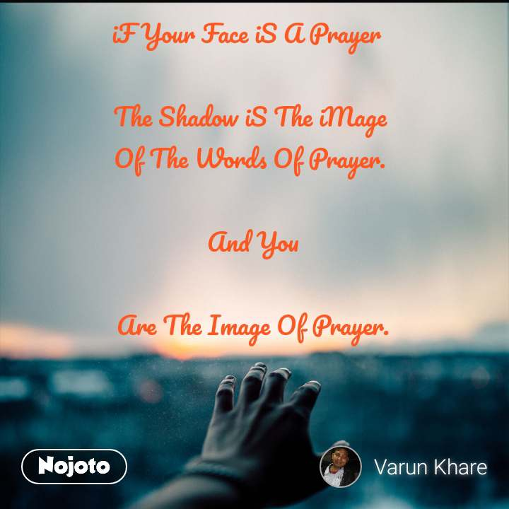 iF Your Face iS A Prayer   The Shadow iS The iMage Of The Words Of Prayer.   And You   Are The Image Of Prayer.