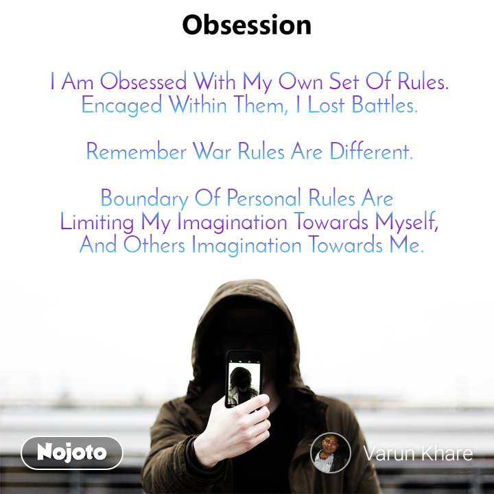 Obsession I Am Obsessed With My Own Set Of Rules. Encaged Within Them, I Lost Battles.  Remember War Rules Are Different.  Boundary Of Personal Rules Are  Limiting My Imagination Towards Myself,  And Others Imagination Towards Me.