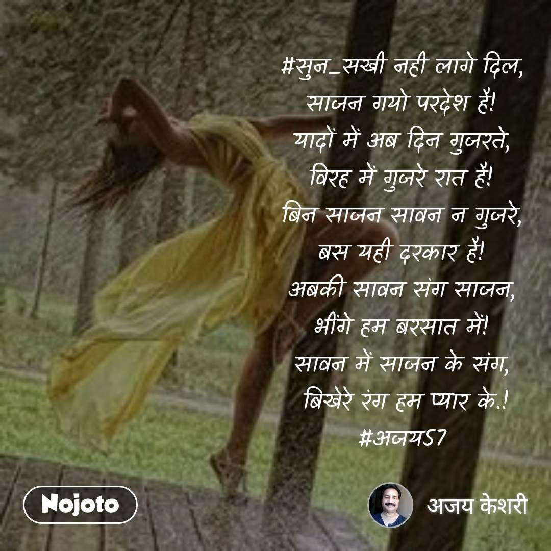 #सुन_सखी नही लागे दिल, साजन गयो परदेश है! यादों में अब दिन गुजरते, विरह में गुजरे रात है! बिन साजन सावन न गुजरे, बस यही दरकार है! अबकी सावन संग साजन, भींगे हम बरसात में! सावन में साजन के संग,  बिखेरे रंग हम प्यार के.! #अजय57