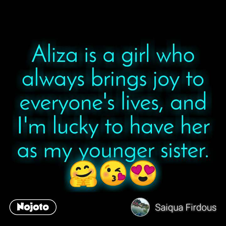 Aliza is a girl who always brings joy to everyone's lives, and I'm lucky to have her as my younger sister.🤗😘😍
