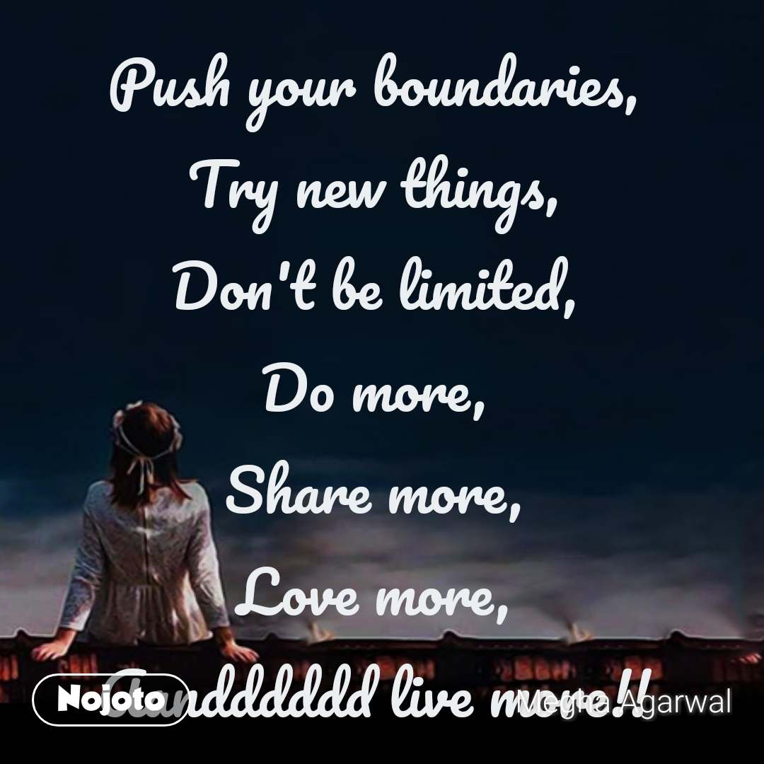 Push your boundaries,  Try new things,  Don't be limited,  Do more,  Share more,  Love more,  Aandddddd live more!!  #NojotoQuote
