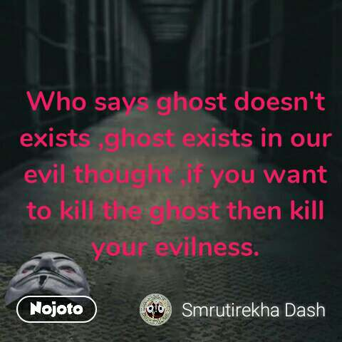 Who says ghost doesn't exists ,ghost exists in our evil thought ,if you want to kill the ghost then kill your evilness.  #NojotoQuote