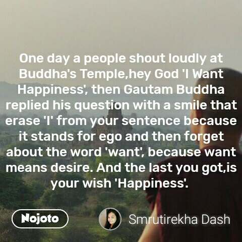 One day a people shout loudly at Buddha's Temple,hey God 'I Want Happiness', then Gautam Buddha replied his question with a smile that  erase 'I' from your sentence because it stands for ego and then forget about the word 'want', because want means desire. And the last you got,is your wish 'Happiness'.  #NojotoQuote