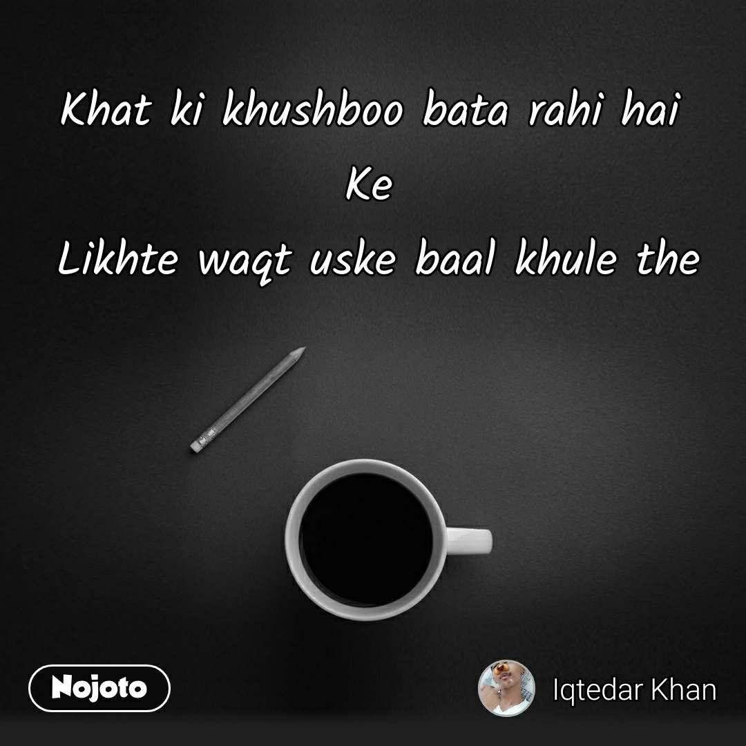 Khat ki khushboo bata rahi hai  Ke  Likhte waqt uske baal khule the