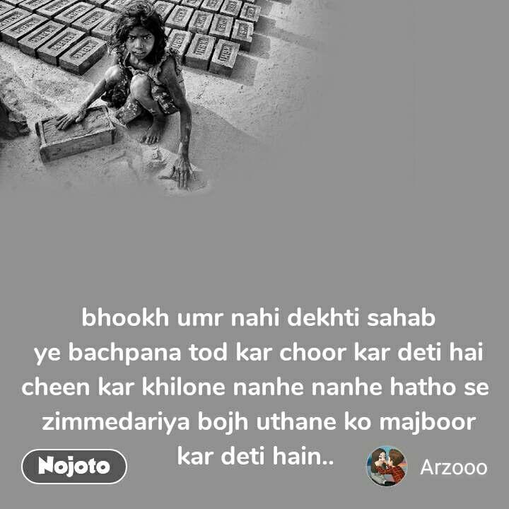 bhookh umr nahi dekhti sahab ye bachpana tod kar choor kar deti hai cheen kar khilone nanhe nanhe hatho se  zimmedariya bojh uthane ko majboor kar deti hain..