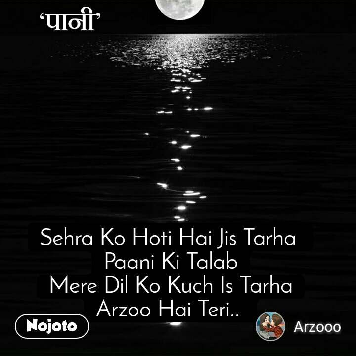 पानी Sehra Ko Hoti Hai Jis Tarha  Paani Ki Talab Mere Dil Ko Kuch Is Tarha Arzoo Hai Teri..