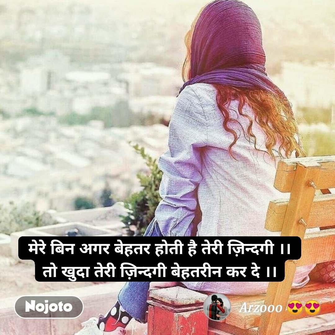 मेरे बिन अगर बेहतर होती है तेरी ज़िन्दगी ।। तो खुदा तेरी ज़िन्दगी बेहतरीन कर दे ।।