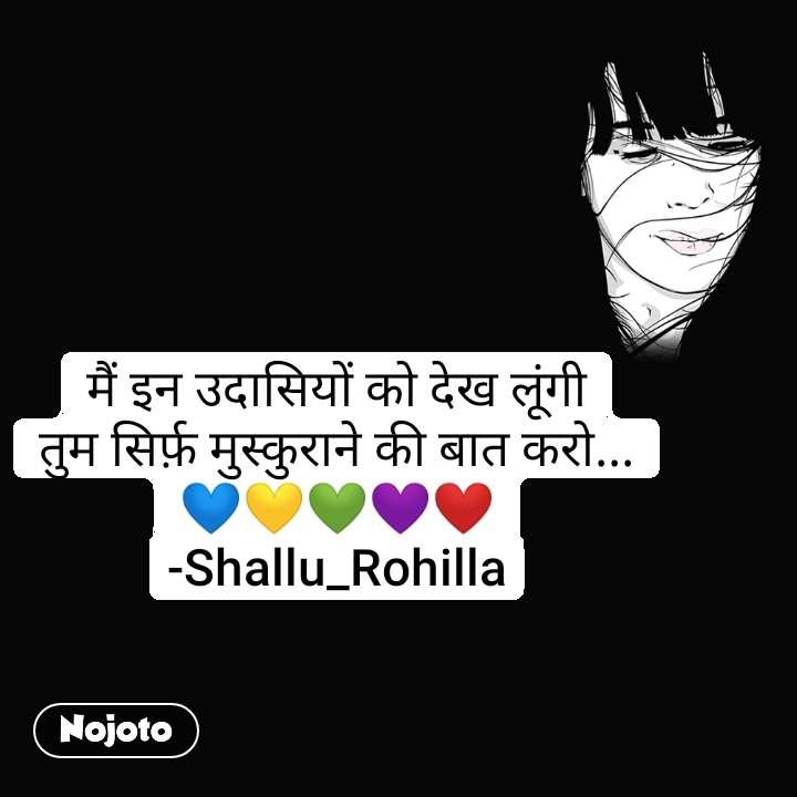 मैं इन उदासियों को देख लूंगी तुम सिर्फ़ मुस्कुराने की बात करो... 💙💛💚💜❤ -Shallu_Rohilla