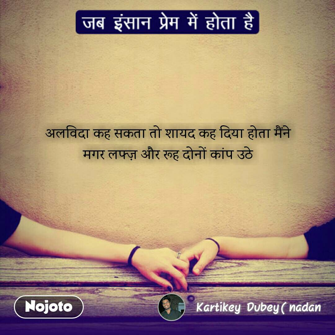 Jab Insaan Pyar Mein Hota Hai अलविदा कह सकता तो शायद कह दिया होता मैंने मगर लफ्ज़ और रूह दोनों कांप उठे