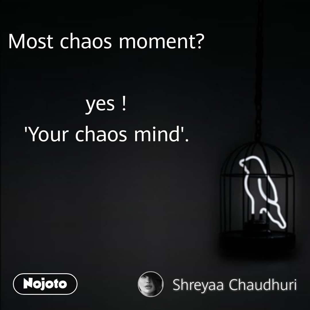 Most chaos moment?  yes ! 'Your chaos mind'.