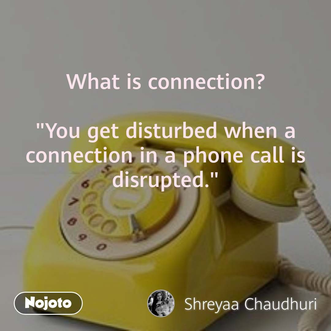 """What is connection?   """"You get disturbed when a connection in a phone call is disrupted."""""""