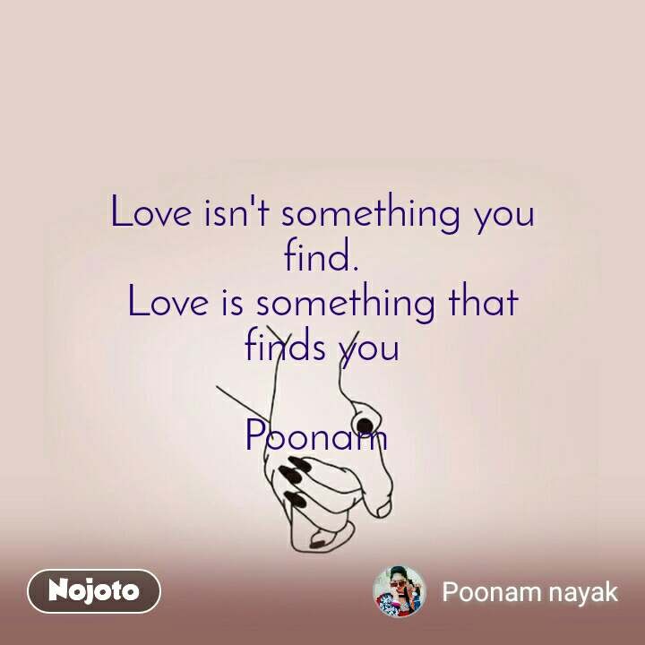 Love isn't something you  find.  Love is something that  finds you   Poonam