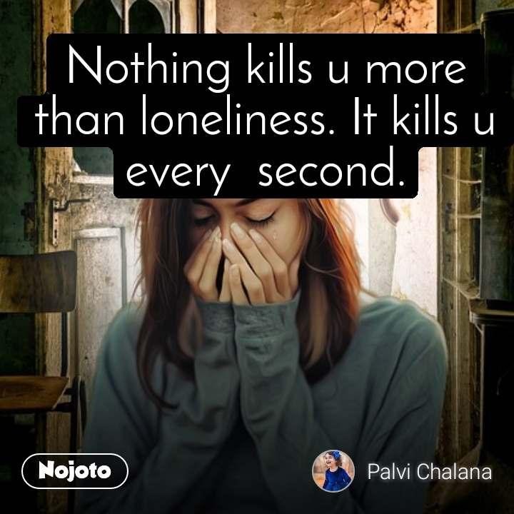Nothing kills u more than loneliness. It kills u every  second.
