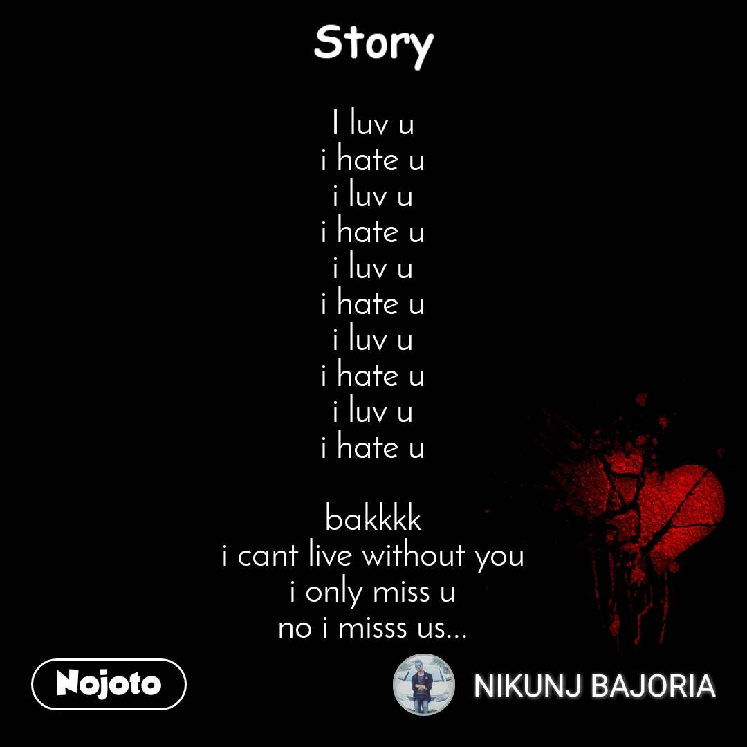 Story I luv u i hate u i luv u i hate u i luv u i hate u i luv u i hate u i luv u i hate u  bakkkk i cant live without you i only miss u no i misss us...